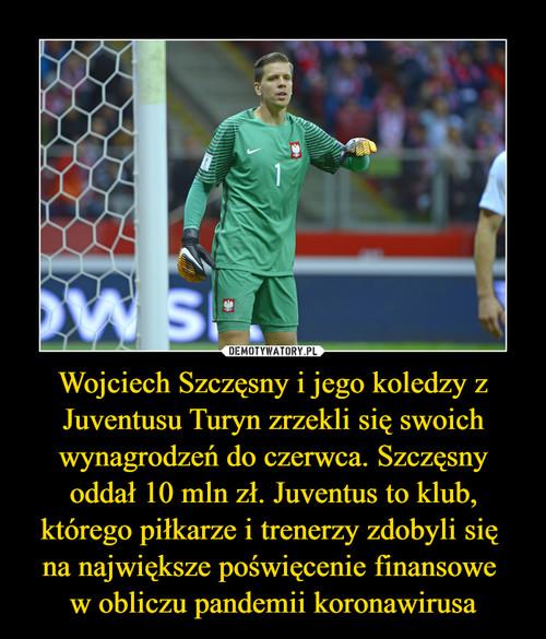 Wojciech Szczęsny i jego koledzy z Juventusu Turyn zrzekli się swoich wynagrodzeń do czerwca. Szczęsny oddał 10 mln zł. Juventus to klub, którego piłkarze i trenerzy zdobyli się  na największe poświęcenie finansowe  w obliczu pandemii koronawirusa