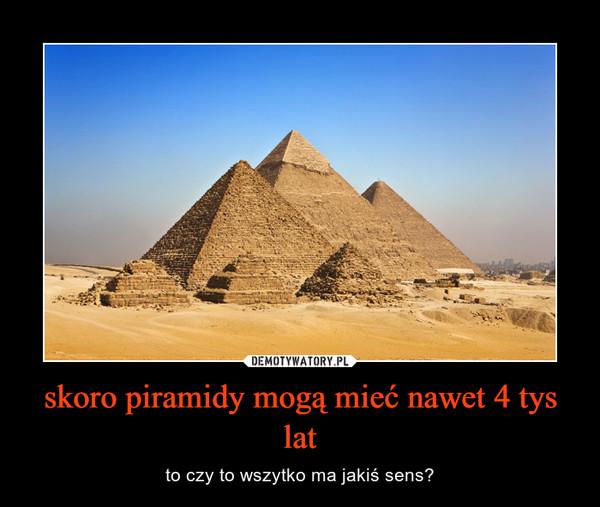 skoro piramidy mogą mieć nawet 4 tys lat – to czy to wszytko ma jakiś sens?