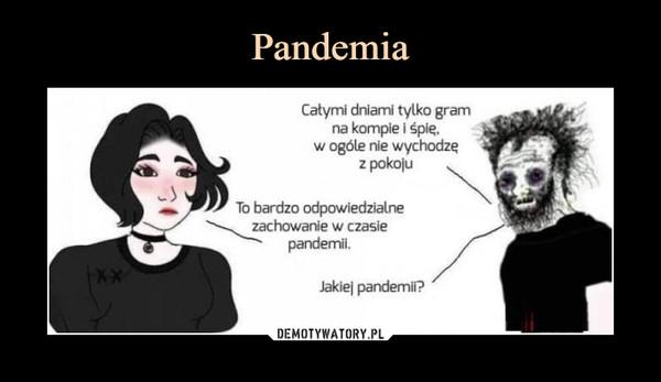 –  Catymi dniami tylko gramna kompie i śpię.w ogóle nie wychodzęz pokojuTo bardzo odpowiedzialnezachowanie w czasiepandemii.Jakiej pandemii?