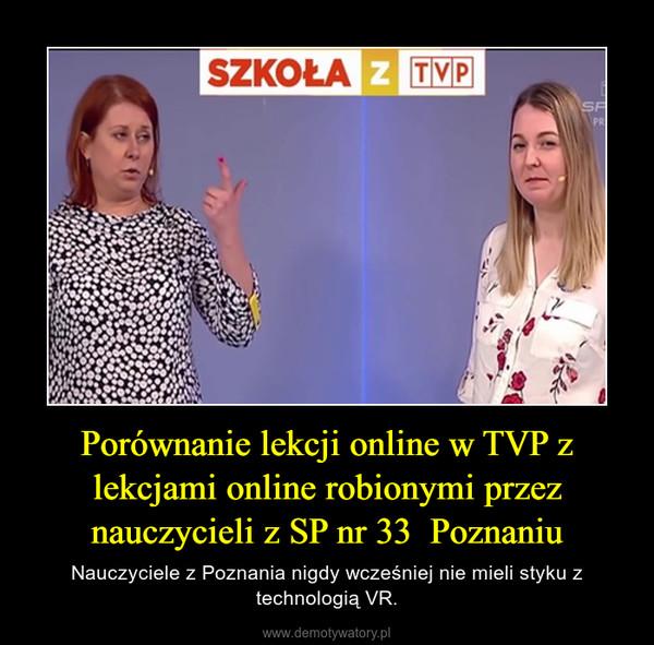 Porównanie lekcji online w TVP z lekcjami online robionymi przez nauczycieli z SP nr 33  Poznaniu – Nauczyciele z Poznania nigdy wcześniej nie mieli styku z technologią VR.