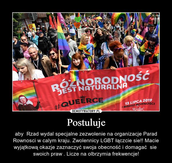 Postuluje – aby  Rzad wydal specjalne zezwolenie na organizacje Parad Rownosci w calym kraju. Zwolennicy LGBT łączcie sie!! Macie wyjątkową okazje zaznaczyć swoja obecność i domagać  sie  swoich praw . Licze na olbrzymia frekwencje!