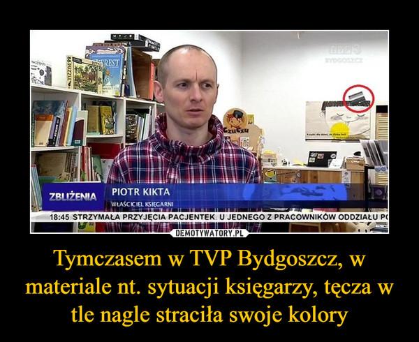Tymczasem w TVP Bydgoszcz, w materiale nt. sytuacji księgarzy, tęcza w tle nagle straciła swoje kolory –