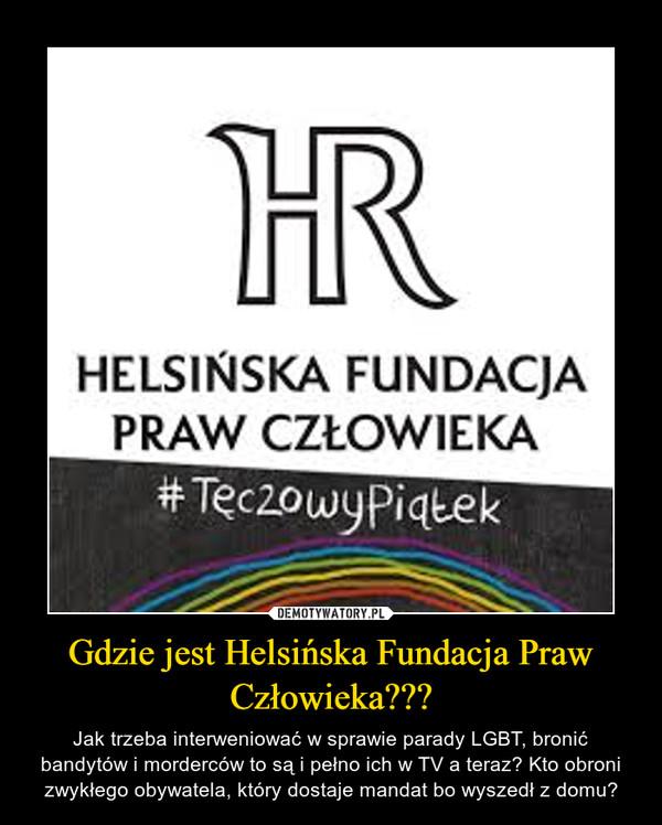 Gdzie jest Helsińska Fundacja Praw Człowieka??? – Jak trzeba interweniować w sprawie parady LGBT, bronić bandytów i morderców to są i pełno ich w TV a teraz? Kto obroni zwykłego obywatela, który dostaje mandat bo wyszedł z domu?