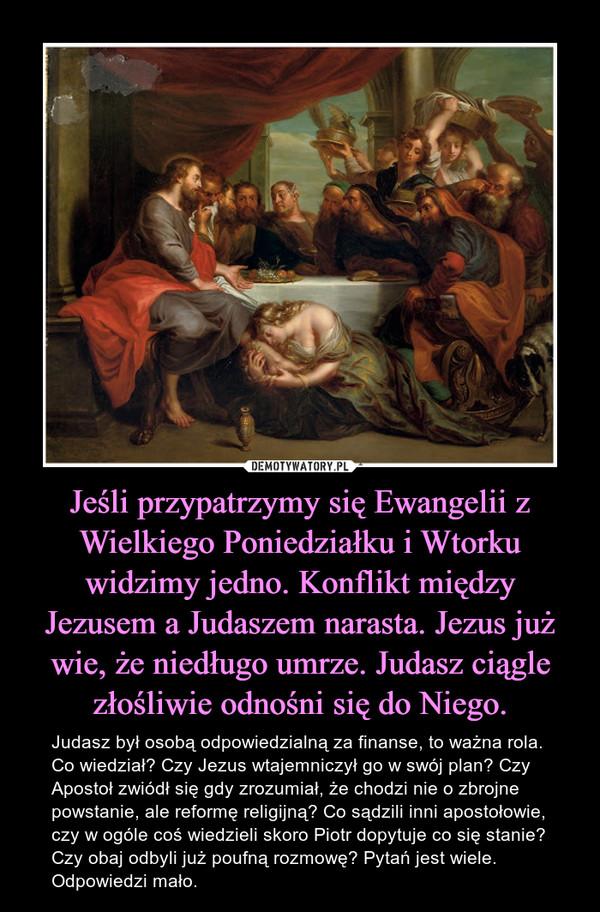Jeśli przypatrzymy się Ewangelii z Wielkiego Poniedziałku i Wtorku widzimy jedno. Konflikt między Jezusem a Judaszem narasta. Jezus już wie, że niedługo umrze. Judasz ciągle złośliwie odnośni się do Niego. – Judasz był osobą odpowiedzialną za finanse, to ważna rola. Co wiedział? Czy Jezus wtajemniczył go w swój plan? Czy Apostoł zwiódł się gdy zrozumiał, że chodzi nie o zbrojne powstanie, ale reformę religijną? Co sądzili inni apostołowie, czy w ogóle coś wiedzieli skoro Piotr dopytuje co się stanie? Czy obaj odbyli już poufną rozmowę? Pytań jest wiele. Odpowiedzi mało.