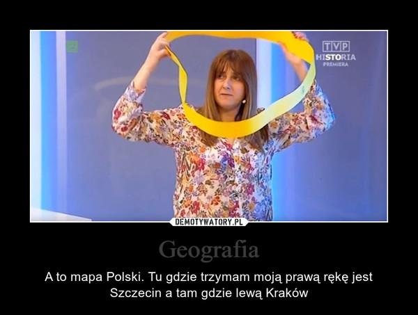 Geografia – A to mapa Polski. Tu gdzie trzymam moją prawą rękę jest Szczecin a tam gdzie lewą Kraków