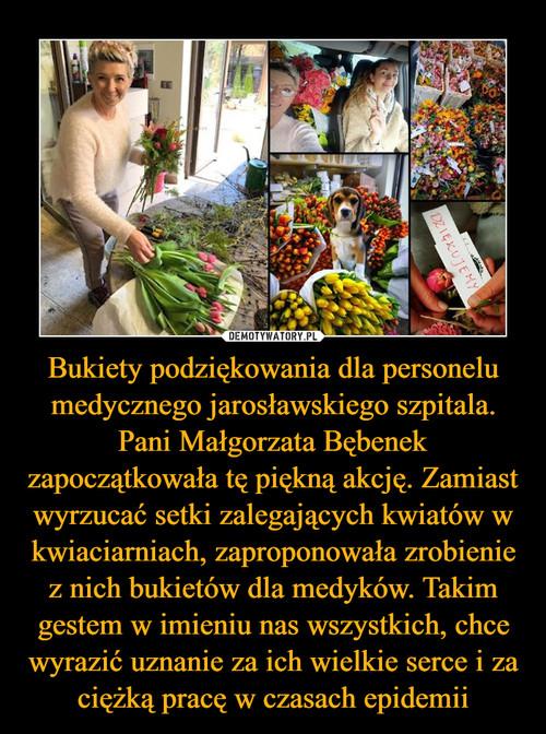 Bukiety podziękowania dla personelu medycznego jarosławskiego szpitala. Pani Małgorzata Bębenek zapoczątkowała tę piękną akcję. Zamiast wyrzucać setki zalegających kwiatów w kwiaciarniach, zaproponowała zrobienie z nich bukietów dla medyków. Takim gestem w imieniu nas wszystkich, chce wyrazić uznanie za ich wielkie serce i za ciężką pracę w czasach epidemii