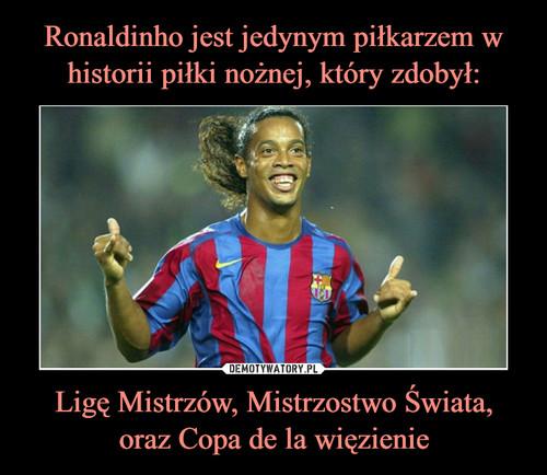 Ronaldinho jest jedynym piłkarzem w historii piłki nożnej, który zdobył: Ligę Mistrzów, Mistrzostwo Świata, oraz Copa de la więzienie