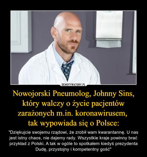 Nowojorski Pneumolog, Johnny Sins, który walczy o życie pacjentów zarażonych m.in. koronawirusem,  tak wypowiada się o Polsce: