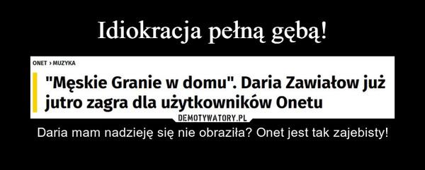 – Daria mam nadzieję się nie obraziła? Onet jest tak zajebisty!