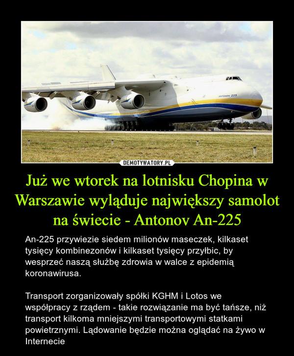 Już we wtorek na lotnisku Chopina w Warszawie wyląduje największy samolot na świecie - Antonov An-225 – An-225 przywiezie siedem milionów maseczek, kilkaset tysięcy kombinezonów i kilkaset tysięcy przyłbic, by wesprzeć naszą służbę zdrowia w walce z epidemią koronawirusa.Transport zorganizowały spółki KGHM i Lotos we współpracy z rządem - takie rozwiązanie ma być tańsze, niż transport kilkoma mniejszymi transportowymi statkami powietrznymi. Lądowanie będzie można oglądać na żywo w Internecie