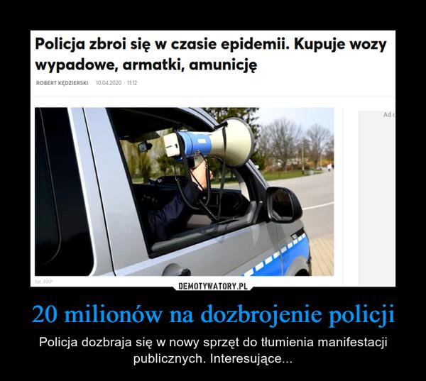 20 milionów na dozbrojenie policji – Policja dozbraja się w nowy sprzęt do tłumienia manifestacji publicznych. Interesujące...