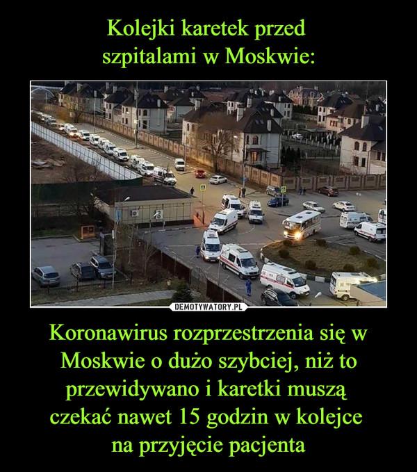 Koronawirus rozprzestrzenia się w Moskwie o dużo szybciej, niż to przewidywano i karetki muszą czekać nawet 15 godzin w kolejce na przyjęcie pacjenta –