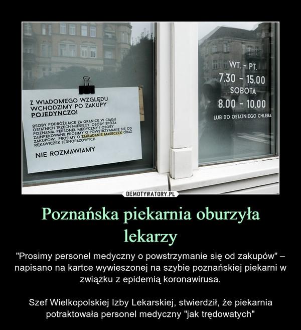 """Poznańska piekarnia oburzyła lekarzy – """"Prosimy personel medyczny o powstrzymanie się od zakupów"""" – napisano na kartce wywieszonej na szybie poznańskiej piekarni w związku z epidemią koronawirusa.Szef Wielkopolskiej Izby Lekarskiej, stwierdził, że piekarnia potraktowała personel medyczny """"jak trędowatych"""""""