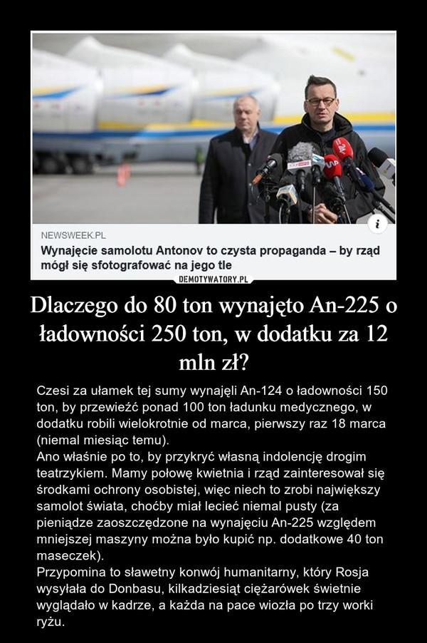 Dlaczego do 80 ton wynajęto An-225 o ładowności 250 ton, w dodatku za 12 mln zł? – Czesi za ułamek tej sumy wynajęli An-124 o ładowności 150 ton, by przewieźć ponad 100 ton ładunku medycznego, w dodatku robili wielokrotnie od marca, pierwszy raz 18 marca (niemal miesiąc temu).Ano właśnie po to, by przykryć własną indolencję drogim teatrzykiem. Mamy połowę kwietnia i rząd zainteresował się środkami ochrony osobistej, więc niech to zrobi największy samolot świata, choćby miał lecieć niemal pusty (za pieniądze zaoszczędzone na wynajęciu An-225 względem mniejszej maszyny można było kupić np. dodatkowe 40 ton maseczek).Przypomina to sławetny konwój humanitarny, który Rosja wysyłała do Donbasu, kilkadziesiąt ciężarówek świetnie wyglądało w kadrze, a każda na pace wiozła po trzy worki ryżu.