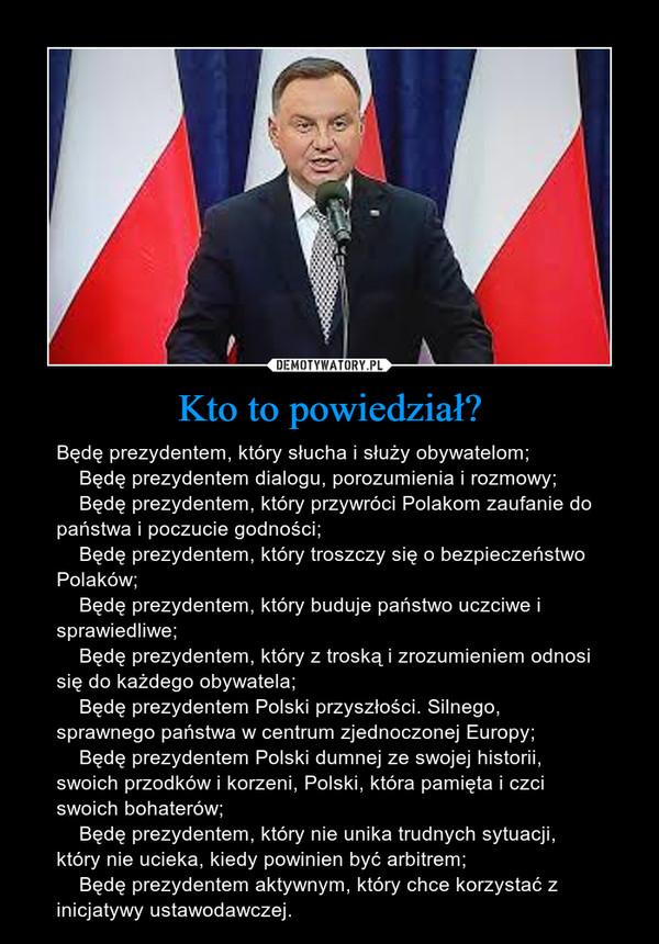 Kto to powiedział? – Będę prezydentem, który słucha i służy obywatelom;    Będę prezydentem dialogu, porozumienia i rozmowy;    Będę prezydentem, który przywróci Polakom zaufanie do państwa i poczucie godności;    Będę prezydentem, który troszczy się o bezpieczeństwo Polaków;    Będę prezydentem, który buduje państwo uczciwe i sprawiedliwe;    Będę prezydentem, który z troską i zrozumieniem odnosi się do każdego obywatela;    Będę prezydentem Polski przyszłości. Silnego, sprawnego państwa w centrum zjednoczonej Europy;    Będę prezydentem Polski dumnej ze swojej historii, swoich przodków i korzeni, Polski, która pamięta i czci swoich bohaterów;    Będę prezydentem, który nie unika trudnych sytuacji, który nie ucieka, kiedy powinien być arbitrem;    Będę prezydentem aktywnym, który chce korzystać z inicjatywy ustawodawczej.