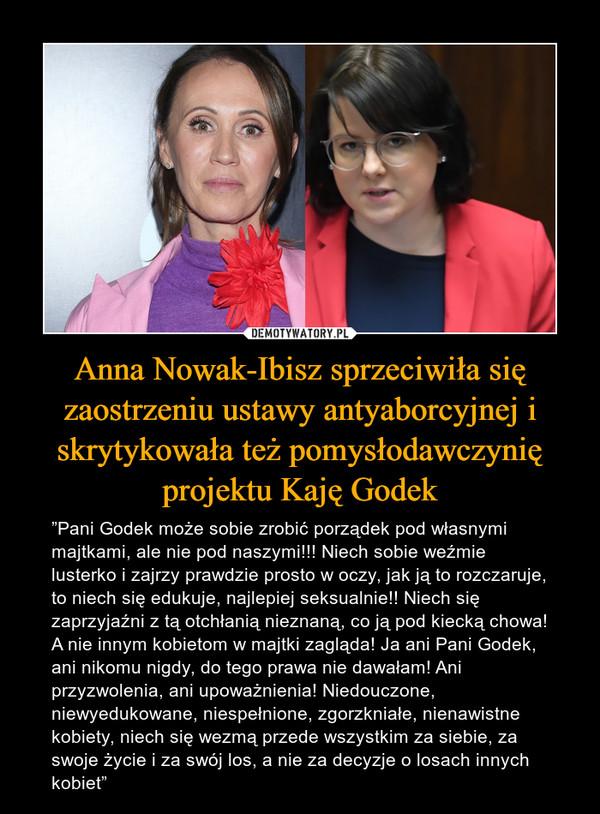 """Anna Nowak-Ibisz sprzeciwiła się zaostrzeniu ustawy antyaborcyjnej i skrytykowała też pomysłodawczynię projektu Kaję Godek – """"Pani Godek może sobie zrobić porządek pod własnymi majtkami, ale nie pod naszymi!!! Niech sobie weźmie lusterko i zajrzy prawdzie prosto w oczy, jak ją to rozczaruje, to niech się edukuje, najlepiej seksualnie!! Niech się zaprzyjaźni z tą otchłanią nieznaną, co ją pod kiecką chowa! A nie innym kobietom w majtki zagląda! Ja ani Pani Godek, ani nikomu nigdy, do tego prawa nie dawałam! Ani przyzwolenia, ani upoważnienia! Niedouczone, niewyedukowane, niespełnione, zgorzkniałe, nienawistne kobiety, niech się wezmą przede wszystkim za siebie, za swoje życie i za swój los, a nie za decyzje o losach innych kobiet"""""""