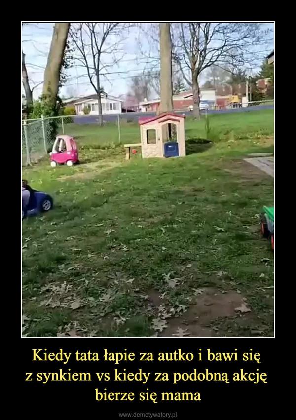Kiedy tata łapie za autko i bawi się z synkiem vs kiedy za podobną akcję bierze się mama –
