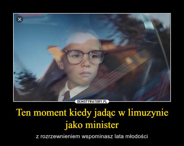 Ten moment kiedy jadąc w limuzynie jako minister – z rozrzewnieniem wspominasz lata młodości