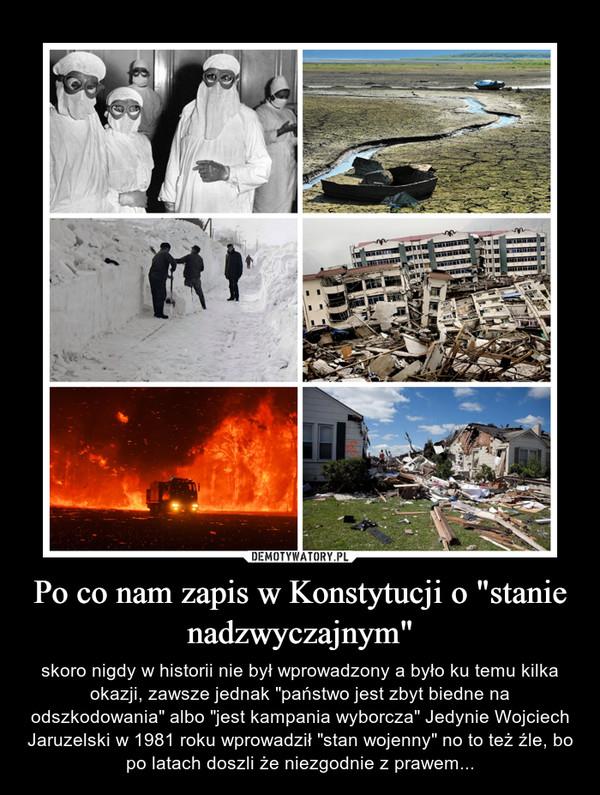 """Po co nam zapis w Konstytucji o """"stanie nadzwyczajnym"""" – skoro nigdy w historii nie był wprowadzony a było ku temu kilka okazji, zawsze jednak """"państwo jest zbyt biedne na odszkodowania"""" albo """"jest kampania wyborcza"""" Jedynie Wojciech Jaruzelski w 1981 roku wprowadził """"stan wojenny"""" no to też źle, bo po latach doszli że niezgodnie z prawem..."""