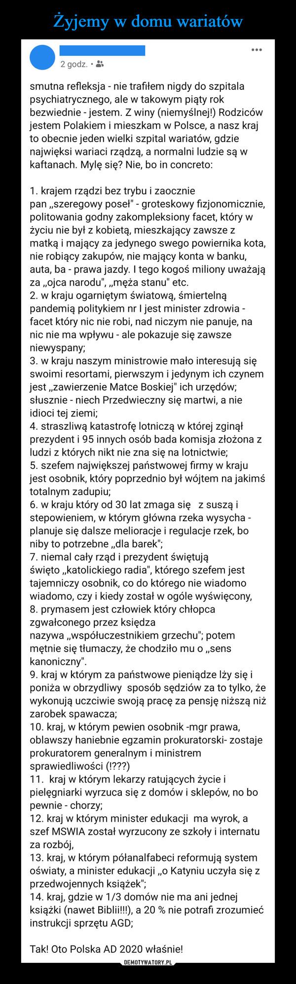 """–  2 godz. • k. smutna refleksja - nie trafiłem nigdy do szpitala psychiatrycznego, ale w takowym piąty rok bezwiednie - jestem. Z winy (niemyślnej!) Rodziców jestem Polakiem i mieszkam w Polsce, a nasz kraj to obecnie jeden wielki szpital wariatów, gdzie najwięksi wariaci rządzą, a normalni ludzie są w kaftanach. Mylę się? Nie, bo in concreto: 1. krajem rządzi bez trybu i zaocznie pan """"szeregowy poseł"""" - groteskowy fizjonomicznie, politowania godny zakompleksiony facet, który w życiu nie był z kobietą, mieszkający zawsze z matką i mający za jedynego swego powiernika kota, nie robiący zakupów, nie mający konta w banku, auta, ba - prawa jazdy. I tego kogoś miliony uważają za """"ojca narodu"""", """"męża stanu"""" etc. 2 w kraju ogarniętym światową, śmiertelną pandemią politykiem nr I jest minister zdrowia -facet który nic nie robi, nad niczym nie panuje, na nic nie ma wpływu - ale pokazuje się zawsze niewyspany; 3. w kraju naszym ministrowie mało interesują się swoimi resortami, pierwszym i jedynym ich czynem jest """"zawierzenie Matce Boskiej"""" ich urzędów; słusznie - niech Przedwieczny się martwi, a nie idioci tej ziemi; 4. straszliwą katastrofę lotniczą w której zginął prezydent i 95 innych osób bada komisja złożona z ludzi z których nikt nie zna się na lotnictwie; 5. szefem największej państwowej firmy w kraju jest osobnik, który poprzednio był wójtem na jakimś totalnym zadupiu; 6. w kraju który od 30 lat zmaga się z suszą i stepowieniem, w którym główna rzeka wysycha -planuje się dalsze melioracje i regulacje rzek, bo niby to potrzebne """"dla barek""""; 7. niemal cały rząd i prezydent świętują święto """"katolickiego radia"""", którego szefem jest tajemniczy osobnik, co do którego nie wiadomo wiadomo, czy i kiedy został w ogóle wyświęcony, 8. prymasem jest człowiek który chłopca zgwałconego przez księdza nazywa """"współuczestnikiem grzechu""""; potem mętnie się tłumaczy, że chodziło mu o """"sens kanoniczny"""". 9. kraj w którym za państwowe pieniądze lży się i poniża w obrzydliwy sposób sędziów za"""