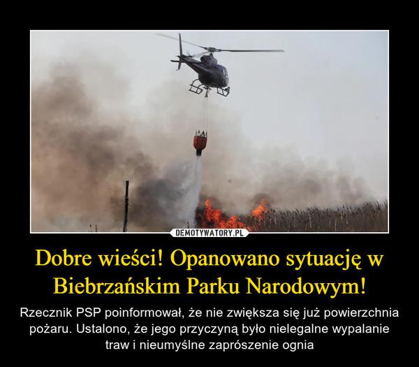 Dobre wieści! Opanowano sytuację w Biebrzańskim Parku Narodowym! – Rzecznik PSP poinformował, że nie zwiększa się już powierzchnia pożaru. Ustalono, że jego przyczyną było nielegalne wypalanie traw i nieumyślne zaprószenie ognia