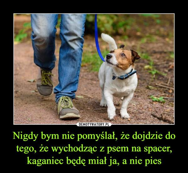 Nigdy bym nie pomyślał, że dojdzie do tego, że wychodząc z psem na spacer, kaganiec będę miał ja, a nie pies –