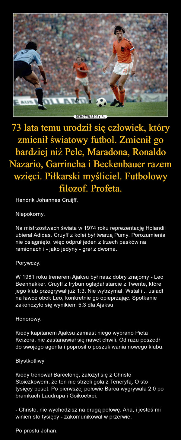 73 lata temu urodził się człowiek, który zmienił światowy futbol. Zmienił go bardziej niż Pele, Maradona, Ronaldo Nazario, Garrincha i Beckenbauer razem wzięci. Piłkarski myśliciel. Futbolowy filozof. Profeta. – Hendrik Johannes Cruijff.Niepokorny.Na mistrzostwach świata w 1974 roku reprezentację Holandii ubierał Adidas. Cruyff z kolei był twarzą Pumy. Porozumienia nie osiągnięto, więc odpruł jeden z trzech pasków na ramionach i - jako jedyny - grał z dwoma.Porywczy.W 1981 roku trenerem Ajaksu był nasz dobry znajomy - Leo Beenhakker. Cruyff z trybun oglądał starcie z Twente, które jego klub przegrywał już 1:3. Nie wytrzymał. Wstał i... usiadł na ławce obok Leo, konkretnie go opieprzając. Spotkanie zakończyło się wynikiem 5:3 dla Ajaksu.Honorowy.Kiedy kapitanem Ajaksu zamiast niego wybrano Pieta Keizera, nie zastanawiał się nawet chwili. Od razu poszedł do swojego agenta i poprosił o poszukiwania nowego klubu.BłystkotliwyKiedy trenował Barcelonę, założył się z Christo Stoiczkowem, że ten nie strzeli gola z Teneryfą. O sto tysięcy peset. Po pierwszej połowie Barca wygrywała 2:0 po bramkach Laudrupa i Goikoetxei.- Christo, nie wychodzisz na drugą połowę. Aha, i jesteś mi winien sto tysięcy - zakomunikował w przerwie.Po prostu Johan.