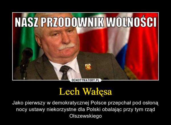 Lech Wałęsa – Jako pierwszy w demokratycznej Polsce przepchał pod osłoną nocy ustawy niekorzystne dla Polski obalając przy tym rząd Olszewskiego