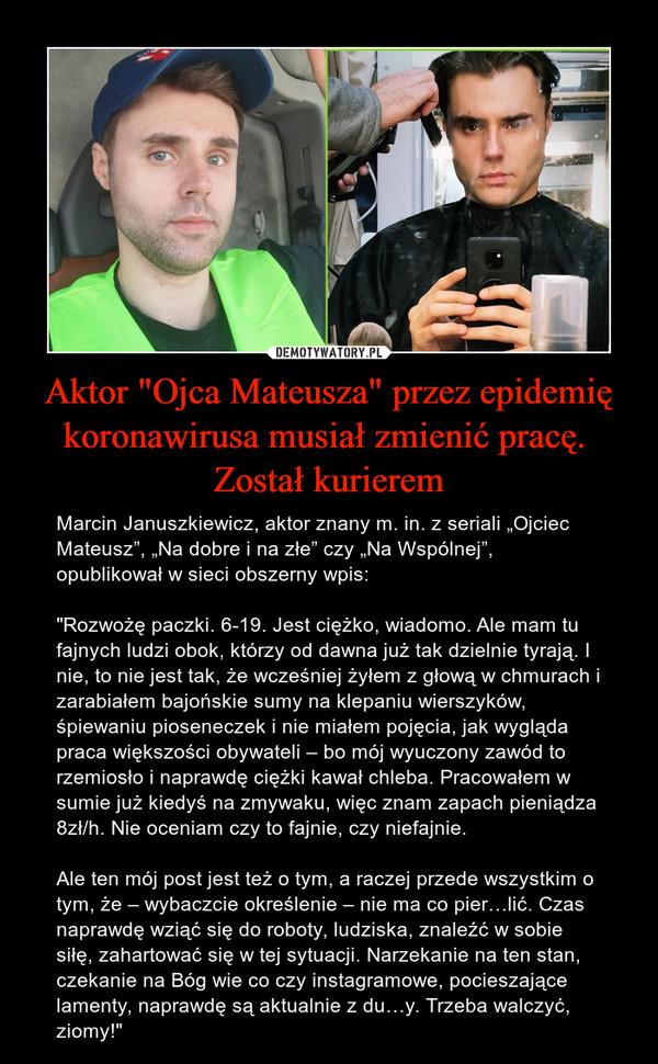 """Aktor """"Ojca Mateusza"""" przez epidemię koronawirusa musiał zmienić pracę. Został kurierem – Marcin Januszkiewicz, aktor znany m. in. z seriali """"Ojciec Mateusz"""", """"Na dobre i na złe"""" czy """"Na Wspólnej"""", opublikował w sieci obszerny wpis:""""Rozwożę paczki. 6-19. Jest ciężko, wiadomo. Ale mam tu fajnych ludzi obok, którzy od dawna już tak dzielnie tyrają. I nie, to nie jest tak, że wcześniej żyłem z głową w chmurach i zarabiałem bajońskie sumy na klepaniu wierszyków, śpiewaniu pioseneczek i nie miałem pojęcia, jak wygląda praca większości obywateli – bo mój wyuczony zawód to rzemiosło i naprawdę ciężki kawał chleba. Pracowałem w sumie już kiedyś na zmywaku, więc znam zapach pieniądza 8zł/h. Nie oceniam czy to fajnie, czy niefajnie.Ale ten mój post jest też o tym, a raczej przede wszystkim o tym, że – wybaczcie określenie – nie ma co pier…lić. Czas naprawdę wziąć się do roboty, ludziska, znaleźć w sobie siłę, zahartować się w tej sytuacji. Narzekanie na ten stan, czekanie na Bóg wie co czy instagramowe, pocieszające lamenty, naprawdę są aktualnie z du…y. Trzeba walczyć, ziomy!"""""""