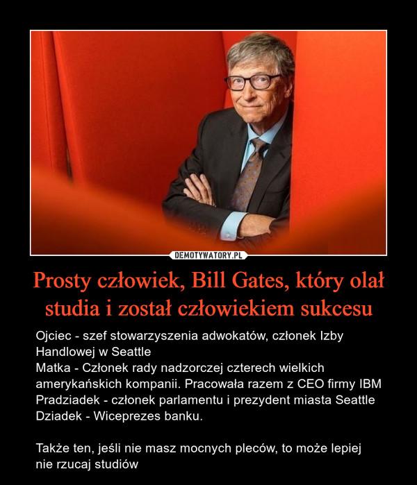 Prosty człowiek, Bill Gates, który olał studia i został człowiekiem sukcesu – Ojciec - szef stowarzyszenia adwokatów, członek Izby Handlowej w SeattleMatka - Członek rady nadzorczej czterech wielkich amerykańskich kompanii. Pracowała razem z CEO firmy IBMPradziadek - członek parlamentu i prezydent miasta SeattleDziadek - Wiceprezes banku.Także ten, jeśli nie masz mocnych pleców, to może lepiej nie rzucaj studiów Ojciec - szef stowarzyszenia adwokatów, członek Izby Handlowej w SeattleMatka - Członek rady nadzorczej czterech wielkich amerykańskich kompanii. Pracowała razem z CEO firmy IBMPradziadek - członek parlamentu i prezydent miasta SeattleDziadek - Wiceprezes banku.Także ten, jeśli nie masz mocnych pleców, to może lepiej nie rzucaj studiów