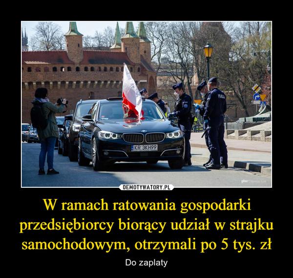 W ramach ratowania gospodarki przedsiębiorcy biorący udział w strajku samochodowym, otrzymali po 5 tys. zł – Do zaplaty