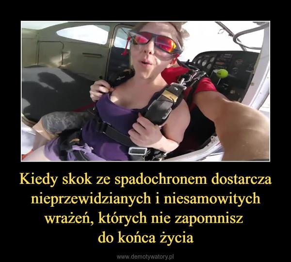 Kiedy skok ze spadochronem dostarcza nieprzewidzianych i niesamowitych wrażeń, których nie zapomnisz do końca życia –