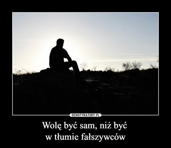 Wolę być sam, niż być w tłumie fałszywców –