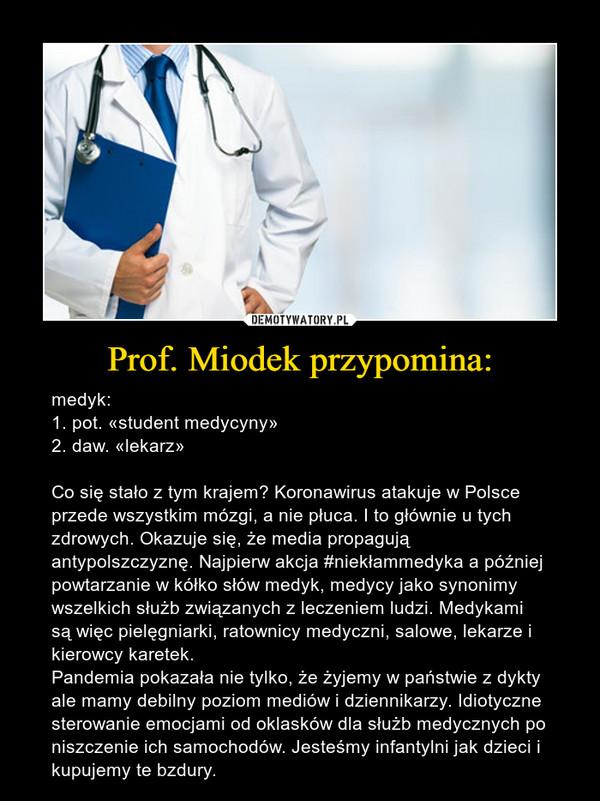 Prof. Miodek przypomina: – medyk:1. pot. «student medycyny»2. daw. «lekarz»Co się stało z tym krajem? Koronawirus atakuje w Polsce przede wszystkim mózgi, a nie płuca. I to głównie u tych zdrowych. Okazuje się, że media propagują antypolszczyznę. Najpierw akcja #niekłammedyka a później powtarzanie w kółko słów medyk, medycy jako synonimy wszelkich służb związanych z leczeniem ludzi. Medykami są więc pielęgniarki, ratownicy medyczni, salowe, lekarze i kierowcy karetek. Pandemia pokazała nie tylko, że żyjemy w państwie z dykty ale mamy debilny poziom mediów i dziennikarzy. Idiotyczne sterowanie emocjami od oklasków dla służb medycznych po niszczenie ich samochodów. Jesteśmy infantylni jak dzieci i kupujemy te bzdury.