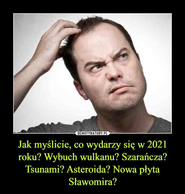 Jak myślicie, co wydarzy się w 2021 roku? Wybuch wulkanu? Szarańcza? Tsunami? Asteroida? Nowa płyta Sławomira? –