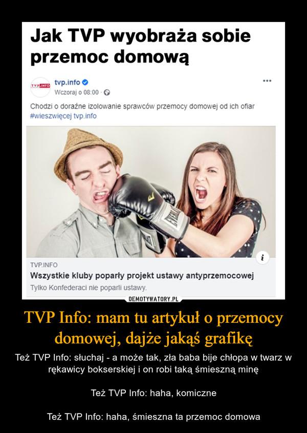 TVP Info: mam tu artykuł o przemocy domowej, dajże jakąś grafikę – Też TVP Info: słuchaj - a może tak, zła baba bije chłopa w twarz w rękawicy bokserskiej i on robi taką śmieszną minęTeż TVP Info: haha, komiczneTeż TVP Info: haha, śmieszna ta przemoc domowa Jak TVP wyobraża sobie przemoc domową o-- tvp.info worzorai o 08:00 G Chodzi o doraźne izolowanie sprawców przemocy domowej od ich ofiar #wieszwięcej tvp.info