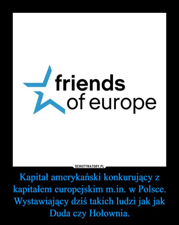 Kapitał amerykański konkurujący z kapitałem europejskim m.in. w Polsce. Wystawiający dziś takich ludzi jak jak Duda czy Hołownia. –