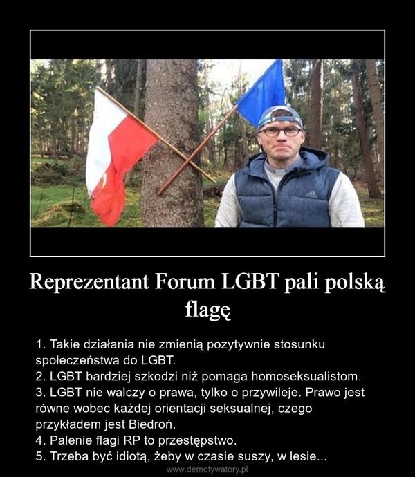Reprezentant Forum LGBT pali polską flagę – 1. Takie działania nie zmienią pozytywnie stosunku społeczeństwa do LGBT.2. LGBT bardziej szkodzi niż pomaga homoseksualistom.3. LGBT nie walczy o prawa, tylko o przywileje. Prawo jest równe wobec każdej orientacji seksualnej, czego przykładem jest Biedroń.4. Palenie flagi RP to przestępstwo.5. Trzeba być idiotą, żeby w czasie suszy, w lesie...