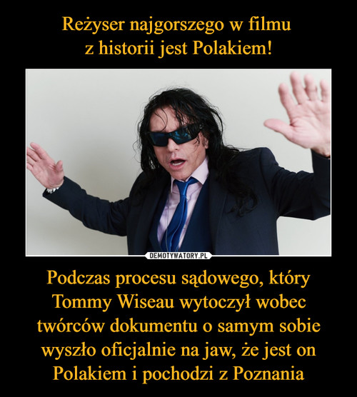 Reżyser najgorszego w filmu  z historii jest Polakiem! Podczas procesu sądowego, który Tommy Wiseau wytoczył wobec twórców dokumentu o samym sobie wyszło oficjalnie na jaw, że jest on Polakiem i pochodzi z Poznania