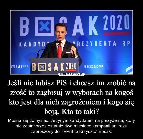 Jeśli nie lubisz PiS i chcesz im zrobić na złość to zagłosuj w wyborach na kogoś kto jest dla nich zagrożeniem i kogo się boją. Kto to taki? – Można się domyślać. Jedynym kandydatem na prezydenta, który nie został przez ostatnie dwa miesiące kampanii ani razu zaproszony do TVPiS to Krzysztof Bosak.