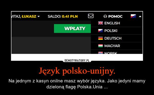 Język polsko-unijny. – Na jednym z kasyn onilne masz wybór języka. Jako jedyni mamy dzieloną flagę Polska.Unia ...