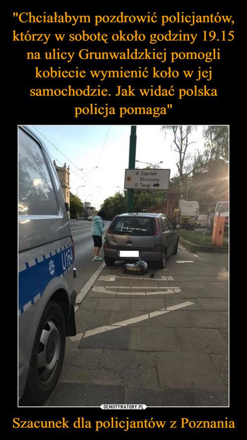 """""""Chciałabym pozdrowić policjantów, którzy w sobotę około godziny 19.15 na ulicy Grunwaldzkiej pomogli kobiecie wymienić koło w jej samochodzie. Jak widać polska policja pomaga"""" Szacunek dla policjantów z Poznania"""