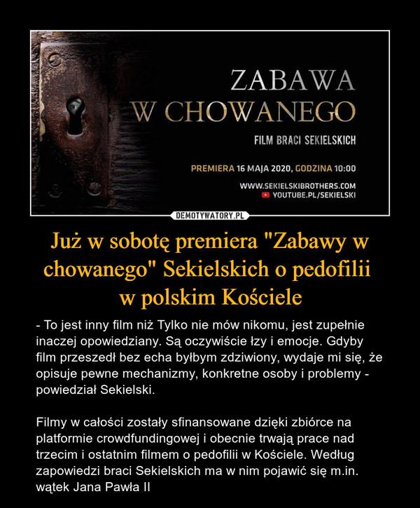 """Już w sobotę premiera """"Zabawy w chowanego"""" Sekielskich o pedofilii w polskim Kościele – - To jest inny film niż Tylko nie mów nikomu, jest zupełnie inaczej opowiedziany. Są oczywiście łzy i emocje. Gdyby film przeszedł bez echa byłbym zdziwiony, wydaje mi się, że opisuje pewne mechanizmy, konkretne osoby i problemy - powiedział Sekielski.Filmy w całości zostały sfinansowane dzięki zbiórce na platformie crowdfundingowej i obecnie trwają prace nad trzecim i ostatnim filmem o pedofilii w Kościele. Według zapowiedzi braci Sekielskich ma w nim pojawić się m.in. wątek Jana Pawła II ZABAWA W CHOWANEGO FILM BRACI SEKIELSKICH PREMIERA 16 MAJA 2020, GODZINA 10:00 WWW.SEKIELSKIBROTHERS.COM • YOUTUBE.PL/SEKIELSKI"""