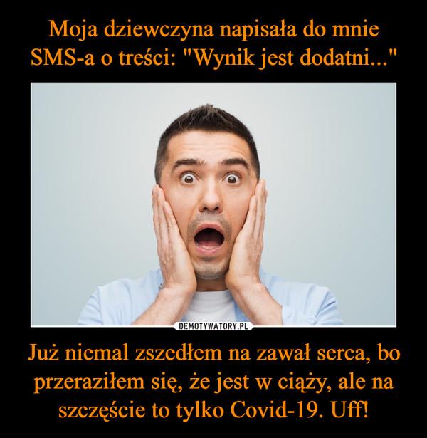 Już niemal zszedłem na zawał serca, bo przeraziłem się, że jest w ciąży, ale na szczęście to tylko Covid-19. Uff! –