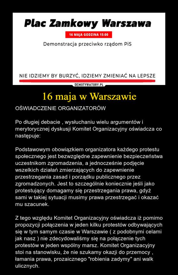 """16 maja w Warszawie – OŚWIADCZENIE ORGANIZATORÓWPo długiej debacie , wysłuchaniu wielu argumentów i merytorycznej dyskusji Komitet Organizacyjny oświadcza co następuje:Podstawowym obowiązkiem organizatora każdego protestu społecznego jest bezwzględne zapewnienie bezpieczeństwa uczestnikom zgromadzenia, a jednocześnie podjęcie wszelkich działań zmierzających do zapewnienie przestrzegania zasad i porządku publicznego przez zgromadzonych. Jest to szczególnie koniecznie jeśli jako protestujący domagamy się przestrzegania prawa, gdyż sami w takiej sytuacji musimy prawa przestrzegać i okazać mu szacunek.Z tego względu Komitet Organizacyjny oświadcza iż pomimo propozycji połączenia w jeden kilku protestów odbywających się w tym samym czasie w Warszawie ( z podobnymi celami jak nasz ) nie zdecydowaliśmy się na połączenie tych protestów w jeden wspólny marsz. Komitet Organizacyjny stoi na stanowisku, że nie szukamy okazji do przemocy , łamania prawa, prozaicznego """"robienia zadymy"""" ani walk ulicznych."""