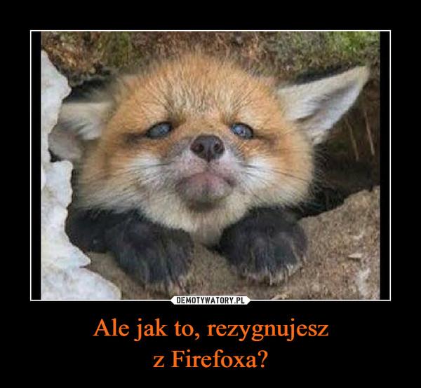 Ale jak to, rezygnujeszz Firefoxa? –