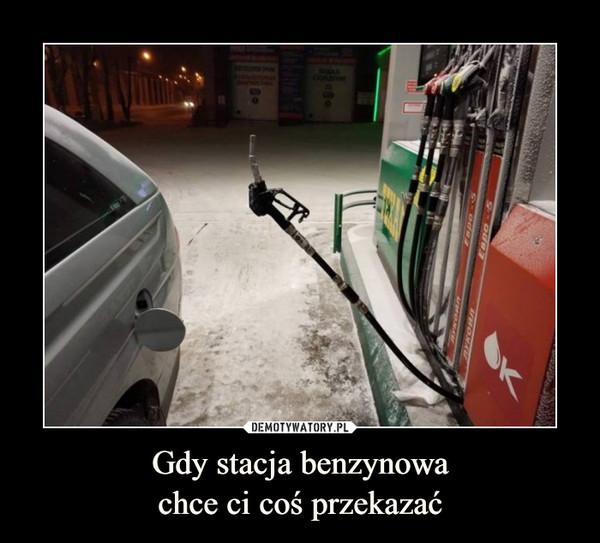 Gdy stacja benzynowachce ci coś przekazać –