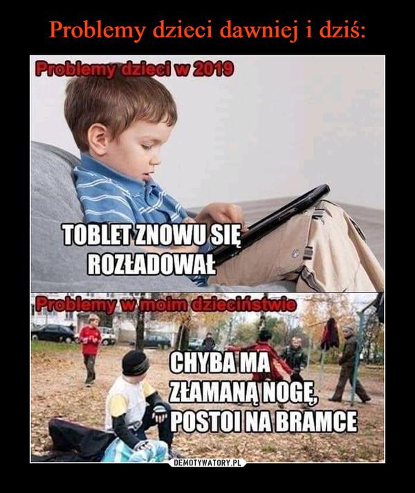 –  Problemy dzieci w 2019 Tablet znowu się rozładował Problemy w moim dzieciństwie Chyba ma złamaną nogę, postoi na bramce