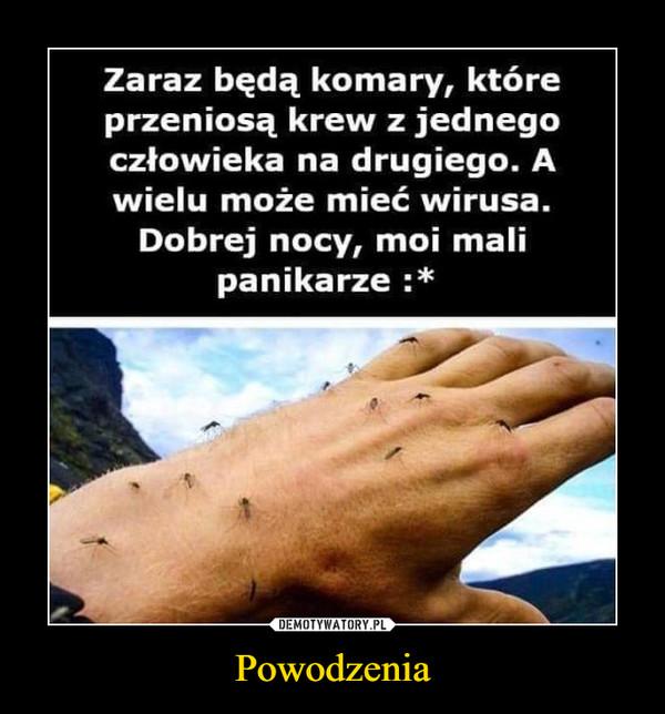 Powodzenia –  Zaraz będą komary, któreprzeniosą krew z jednegoczłowieka na drugiego. Awielu może mieć wirusa.Dobrej nocy, moi malipanikarze :