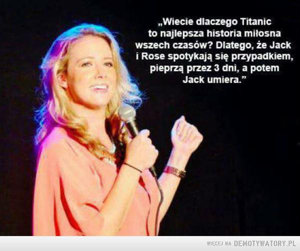 """Titanic –  """"Wiecie dlaczego Titanicto najlepsza historia miłosnawszech czasów? Diatego, że Jacki Rose spotykają się przypadkiem,pieprzą przez 3 dni, a potemJack umiera."""""""